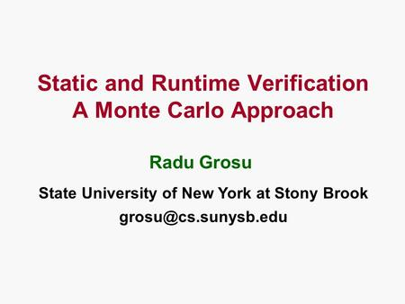 Static and Runtime Verification A Monte Carlo Approach State University of New York at Stony Brook Radu Grosu.