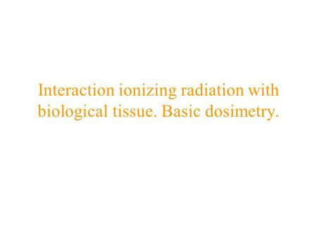 Interaction ionizing radiation with biological tissue. Basic dosimetry.