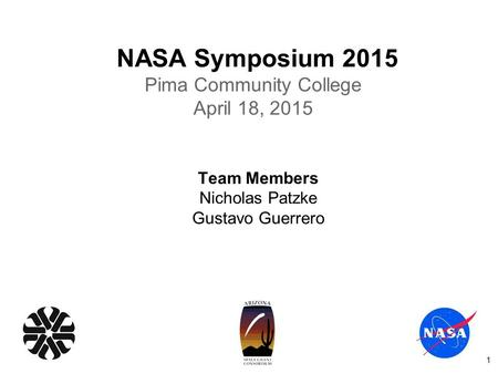 NASA Symposium 2015 Pima Community College April 18, 2015 Team Members Nicholas Patzke Gustavo Guerrero 1.