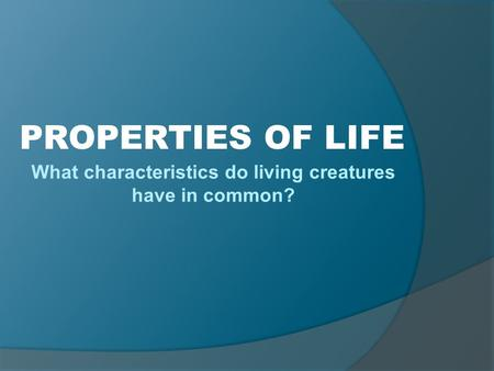 What characteristics do living creatures have in common? PROPERTIES OF LIFE.