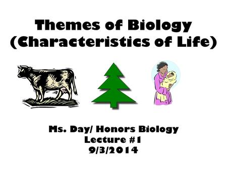 Themes of Biology (Characteristics of Life) Ms. Day/ Honors Biology Lecture #1 9/3/2014.