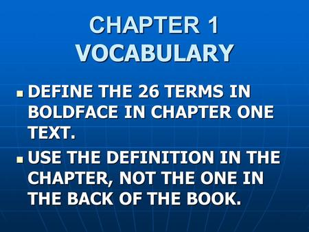 CHAPTER 1 VOCABULARY DEFINE THE 26 TERMS IN BOLDFACE IN CHAPTER ONE TEXT. DEFINE THE 26 TERMS IN BOLDFACE IN CHAPTER ONE TEXT. USE THE DEFINITION IN THE.