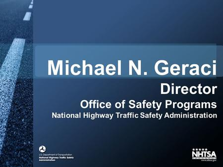 Michael N. Geraci Director Office of Safety Programs National Highway Traffic Safety Administration.