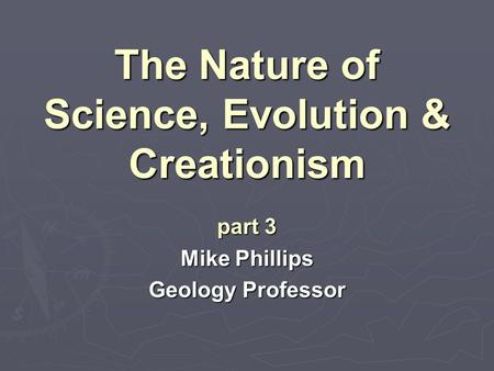 The Nature of Science, Evolution & Creationism part 3 Mike Phillips Geology Professor.
