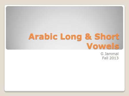 Arabic Long & Short Vowels G Jammal Fall 2013. 3 Long Vowels Letters 3 Short VowelsSigns or Symbols ـــــــــــــــ ِ ـــــــــــــــــــــ ُ ـــــــــــــــــ.
