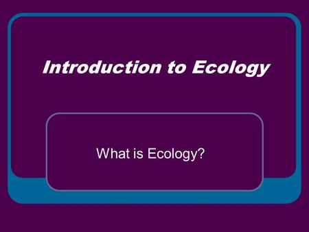 Introduction to Ecology What is Ecology?. Interactions and Interdependence Ecology – field of science that studies the interactions of organisms and between.