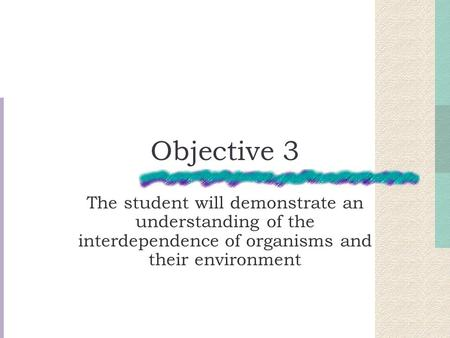 Objective 3 The student will demonstrate an understanding of the interdependence of organisms and their environment.