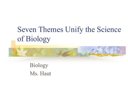 Seven Themes Unify the Science of Biology Biology Ms. Haut.