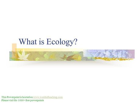 What is Ecology? This Powerpoint is hosted on www.worldofteaching.comwww.worldofteaching.com Please visit for 1000+ free powerpoints.