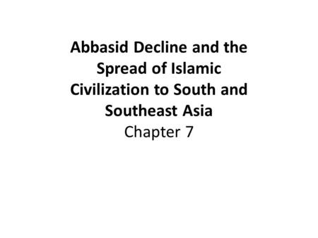 Abbasid Decline and the Spread of Islamic Civilization to South and Southeast Asia Chapter 7.
