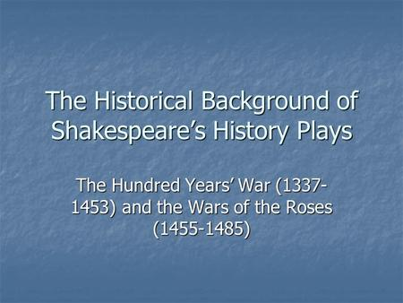 The Historical Background of Shakespeare's History Plays The Hundred Years' War (1337- 1453) and the Wars of the Roses (1455-1485)