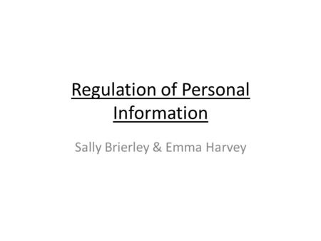 Regulation of Personal Information Sally Brierley & Emma Harvey.