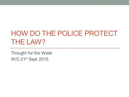 HOW DO THE POLICE PROTECT THE LAW? Thought for the Week W/C 21 st Sept 2015.