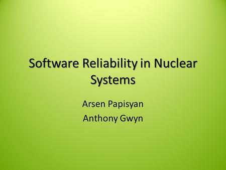 Software Reliability in Nuclear Systems Arsen Papisyan Anthony Gwyn.