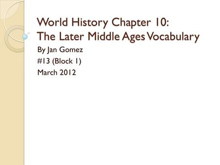 World History Chapter 10: The Later Middle Ages Vocabulary By Jan Gomez #13 (Block 1) March 2012.