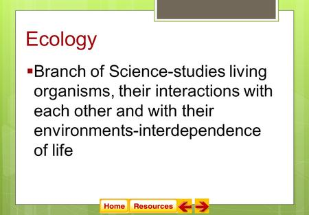 Ecology  Branch of Science-studies living organisms, their interactions with each other and with their environments-interdependence of life.