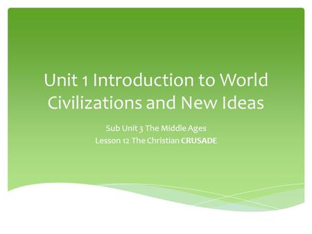Unit 1 Introduction to World Civilizations and New Ideas Sub Unit 3 The Middle Ages Lesson 12 The Christian CRUSADE.