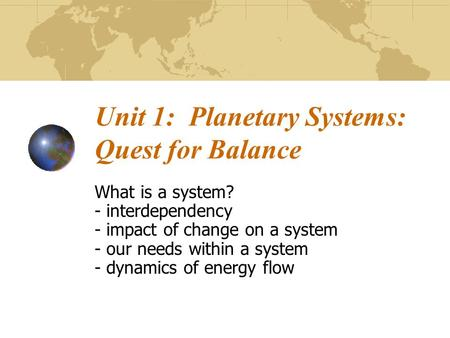 Unit 1: Planetary Systems: Quest for Balance What is a system? - interdependency - impact of change on a system - our needs within a system - dynamics.