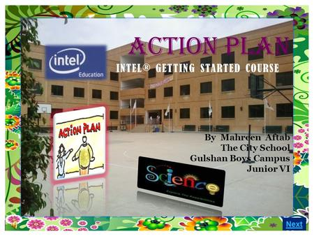 Next ACTION PLAN By Mahreen Aftab The City School Gulshan Boys Campus Junior VI INTEL® GETTING STARTED COURSE.