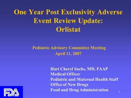 1 One Year Post Exclusivity Adverse Event Review Update: Orlistat Pediatric Advisory Committee Meeting April 11, 2007 Hari Cheryl Sachs, MD, FAAP Medical.