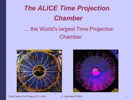 Czech Techn. Univ Prague, 05.12.2008C. Lippmann (CERN) 1 The ALICE Time Projection Chamber... the World's largest Time Projection Chamber.