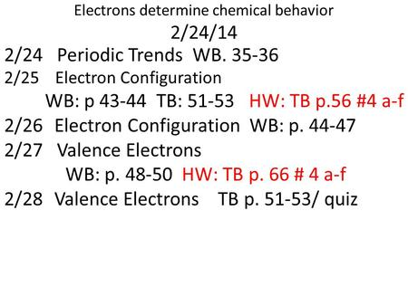 Electrons determine chemical behavior 2/24/14 2/24 Periodic Trends WB. 35-36 2/25 Electron Configuration WB: p 43-44 TB: 51-53HW: TB p.56 #4 a-f 2/26 Electron.