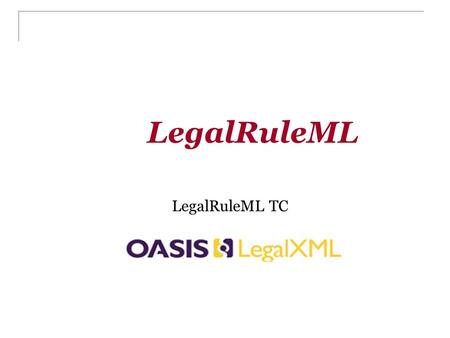 LegalRuleML LegalRuleML TC. Outline Why LegalRuleML Goal of LegalRuleML Objectives of LegalRuleML Some examples of LegalRuleML Meta model of LegalRuleML.