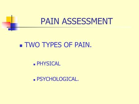 PAIN ASSESSMENT TWO TYPES OF PAIN. PHYSICAL PSYCHOLOGICAL.