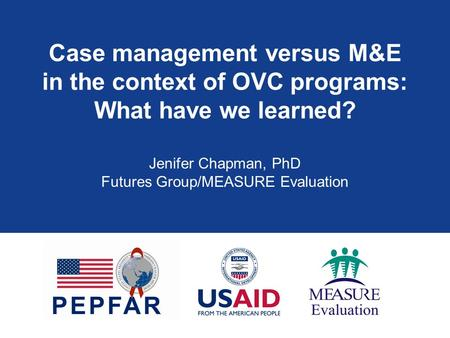 Case management versus M&E in the context of OVC programs: What have we learned? Jenifer Chapman, PhD Futures Group/MEASURE Evaluation.