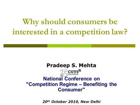 Why should consumers be interested in a competition law? Pradeep S. Mehta National Conference on Competition Regime – Benefiting the Consumer 20 th October.