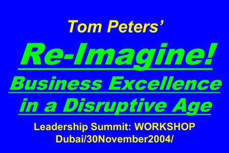 Tom Peters' Re-Imagine! Business Excellence in a Disruptive Age <strong>Leadership</strong> Summit: WORKSHOP Dubai/30November2004/
