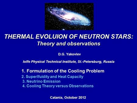 THERMAL EVOLUION OF NEUTRON STARS: Theory and observations D.G. Yakovlev Ioffe Physical Technical Institute, St.-Petersburg, Russia Catania, October 2012,