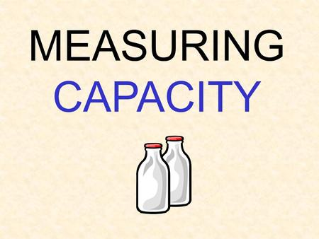 MEASURING CAPACITY. Customary Customary is a system of measurement we use here in the US. Most of the rest of the world uses the Metric system.
