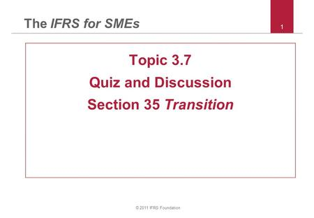 © 2011 IFRS Foundation 1 The IFRS for SMEs Topic 3.7 Quiz and Discussion Section 35 Transition.