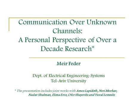 Communication Over Unknown Channels: A Personal Perspective of Over a Decade Research* Meir Feder Dept. of Electrical Engineering-Systems Tel-Aviv University.