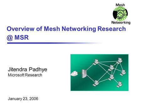Overview of Mesh Networking MSR Jitendra Padhye Microsoft Research January 23, 2006.