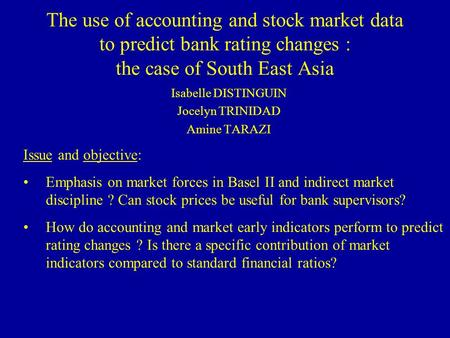 The use of accounting and stock market data to predict bank rating changes : the case of South East Asia Isabelle DISTINGUIN Jocelyn TRINIDAD Amine TARAZI.