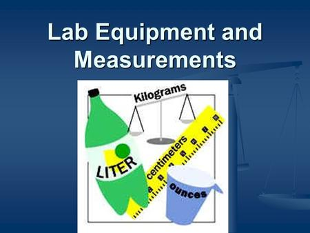 Lab Equipment and Measurements. Graduated Cylinder Measures volume of liquids Measures volume of liquids Unit: liter (L) Unit: liter (L) Commonly use.