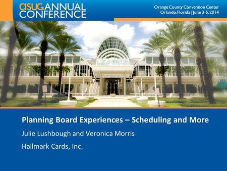 Orange County Convention Center Orlando, Florida | June 3-5, 2014 Planning Board Experiences – Scheduling and More Julie Lushbough and Veronica Morris.