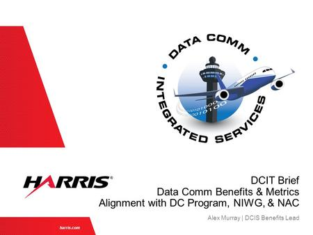 Harris.com Alex Murray | DCIS Benefits Lead DCIT Brief Data Comm Benefits & Metrics Alignment with DC Program, NIWG, & NAC.