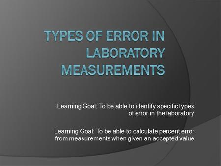Learning Goal: To be able to identify specific types of error in the laboratory Learning Goal: To be able to calculate percent error from measurements.