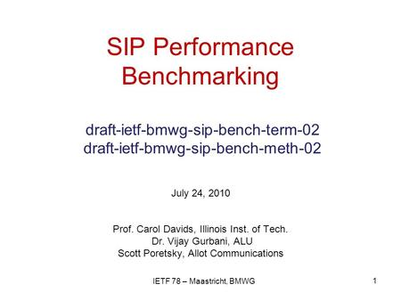 SIP Performance Benchmarking draft-ietf-bmwg-sip-bench-term-02 draft-ietf-bmwg-sip-bench-meth-02 July 24, 2010 Prof. Carol Davids, Illinois Inst. of Tech.