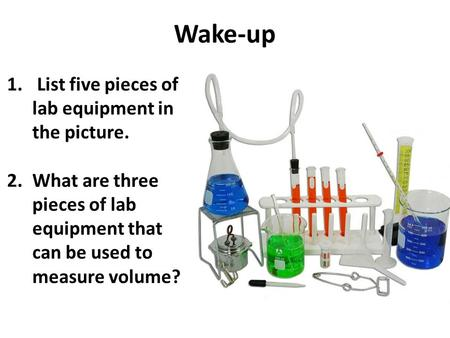 Wake-up 1. List five pieces of lab equipment in the picture. 2.What are three pieces of lab equipment that can be used to measure volume?
