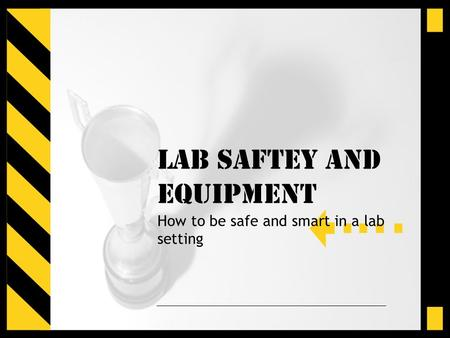 LAB SAFTEY and Equipment How to be safe and smart in a lab setting.