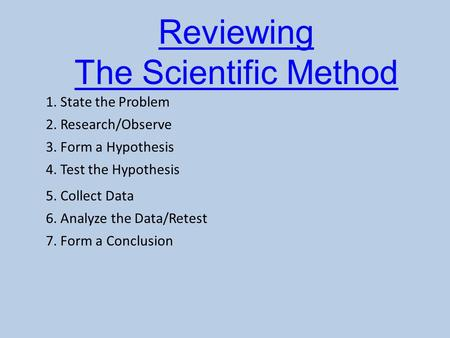 Reviewing The Scientific Method 1. State the Problem 2. Research/Observe 3. Form a Hypothesis 4. Test the Hypothesis 5. Collect Data 6. Analyze the Data/Retest.