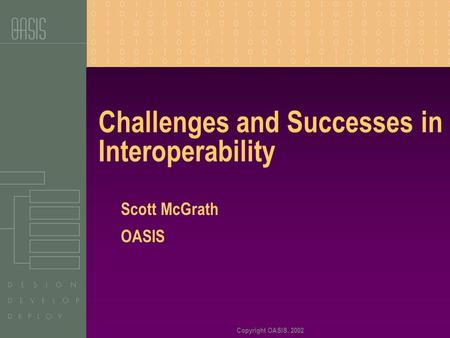 Copyright OASIS, 2002 Challenges and Successes in Interoperability Scott McGrath OASIS.