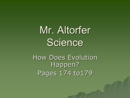 Mr. Altorfer Science How Does Evolution Happen? Pages 174 to179.