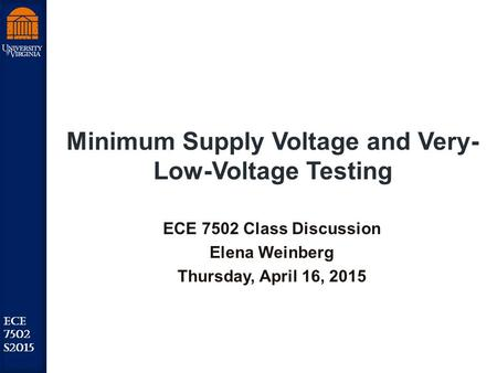Robust Low Power VLSI ECE 7502 S2015 Minimum Supply Voltage and Very- Low-Voltage Testing ECE 7502 Class Discussion Elena Weinberg Thursday, April 16,