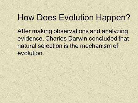 How Does Evolution Happen? After making observations and analyzing evidence, Charles Darwin concluded that natural selection is the mechanism of evolution.