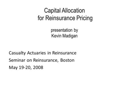 Capital Allocation for Reinsurance Pricing presentation by Kevin Madigan Casualty Actuaries in Reinsurance Seminar on Reinsurance, Boston May 19-20, 2008.